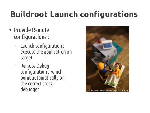 Buildroot Launch configurations ● Provide Remote configurations: – Launch configuration: execute the application on targ...