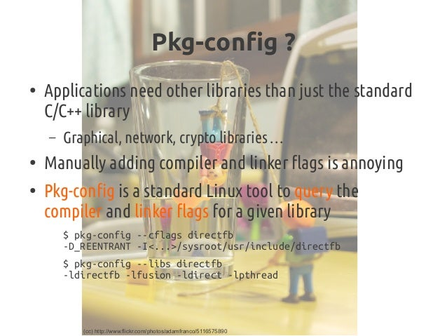 Pkg-config? ● Applications needother libraries than just the standard C/C++ library – Graphical, network, crypto librari...