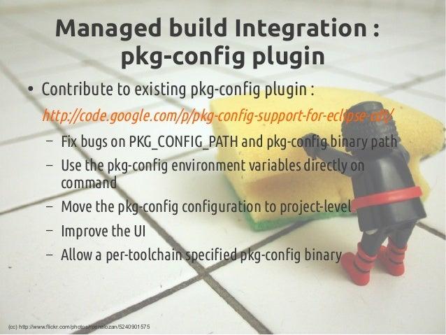 Managed buildIntegration : pkg-config plugin ● Contribute to existing pkg-config plugin: http://code.google.com/p/pkg-co...