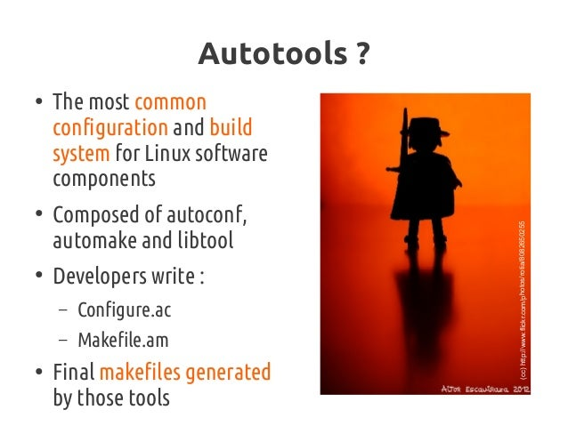 Autotools? ● The most common configuration and build system for Linux software components ● Composed of autoconf, automak...