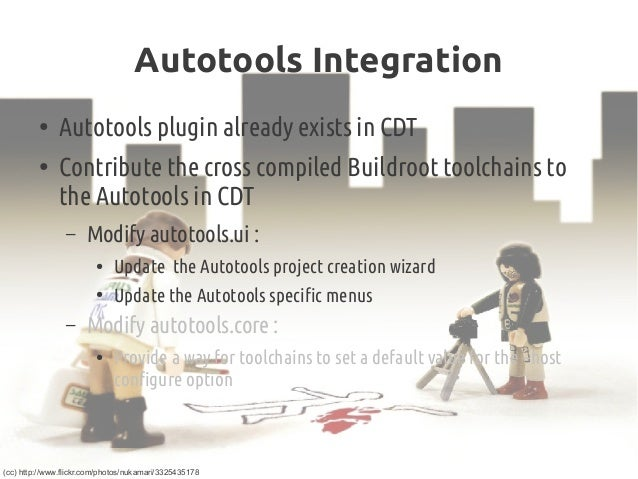Autotools Integration ● Autotools plugin already exists in CDT ● Contribute the cross compiled Buildroot toolchains to the...