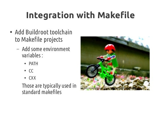 Integration with Makefile ● Add Buildroot toolchain to Makefile projects – Add some environment variables: ● PATH ● CC ● ...