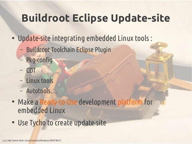 Buildroot Eclipse Update-site ● Update-site integrating embedded Linux tools : – Buildroot Toolchain Eclipse Plugin – Pkg-...
