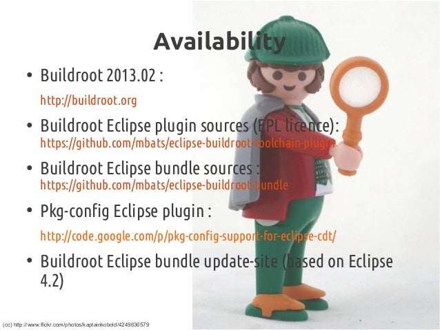 Availability ● Buildroot2013.02 : http://buildroot.org ● Buildroot Eclipse pluginsources (EPL licence): https://github.c...