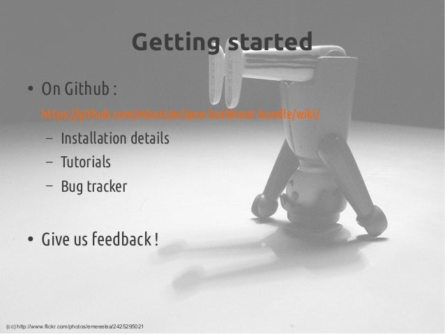 Getting started ● On Github: https://github.com/mbats/eclipse-buildroot-bundle/wiki/ – Installation details – Tutorials ...