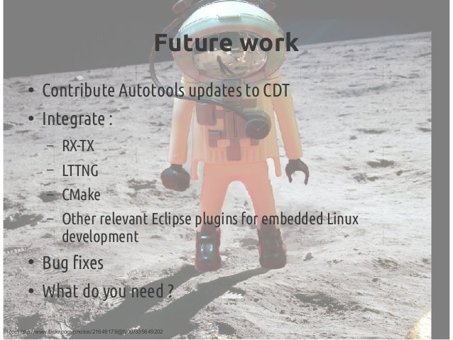 Future work ● Contribute Autotools updates to CDT ● Integrate: – RX-TX – LTTNG – CMake – Other relevant Eclipse plugins f...