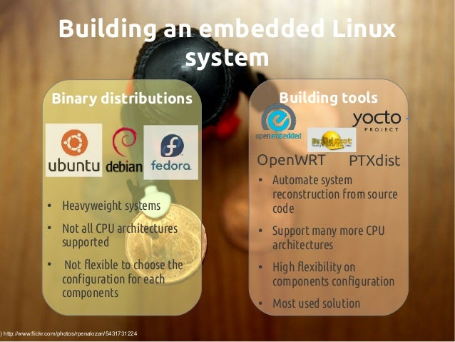 Building an embedded Linux system Building tools PTXdistOpenWRT ● Automate system reconstruction from source code ● Suppor...