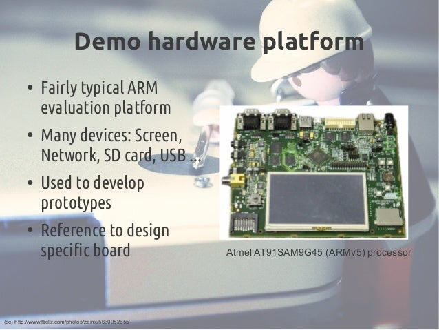 Demo hardware platform ● Fairly typical ARM evaluation platform ● Many devices: Screen, Network, SD card, USB ... ● Used t...