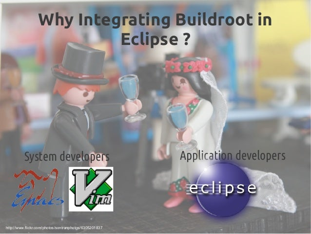 Why Integrating Buildroot in Eclipse? System developers Application developers http://www.flickr.com/photos/sontranphotos...