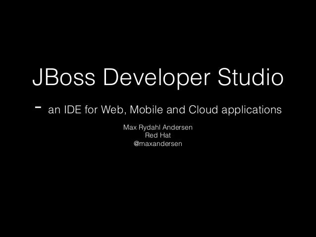 JBoss Developer Studio - an IDE for Web, Mobile and Cloud applications Max Rydahl Andersen Red Hat @maxandersen