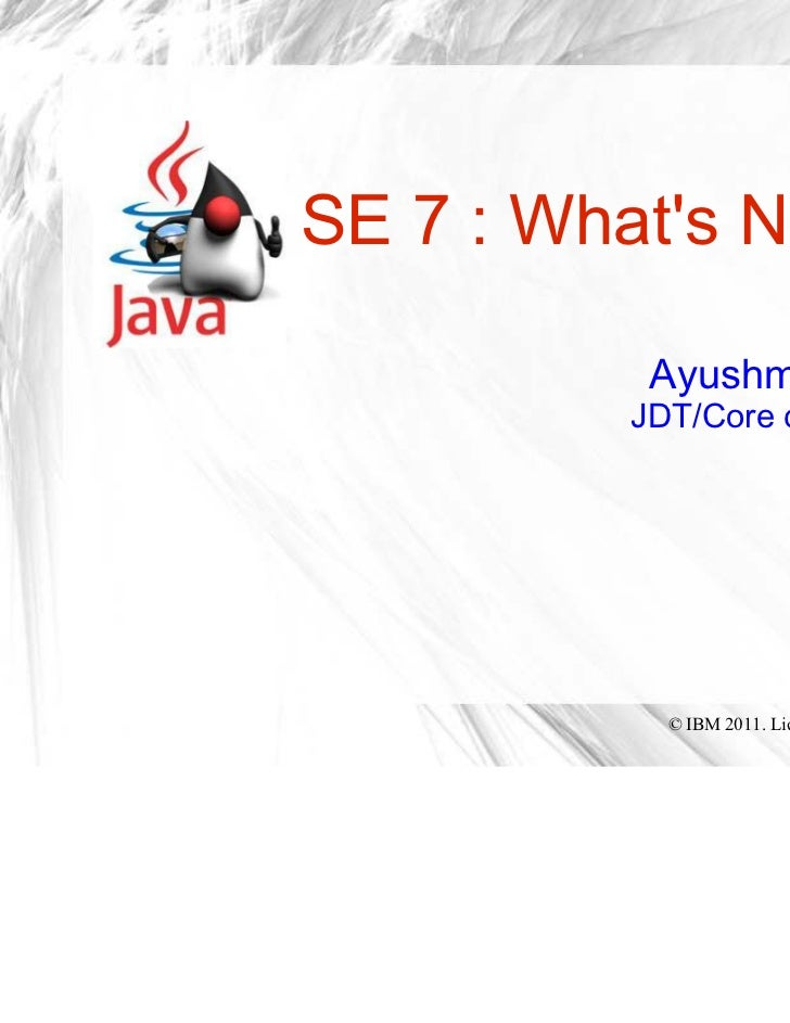 SE 7 : Whats New!          Ayushman Jain         JDT/Core committer                      IBM           © IBM 2011. License...