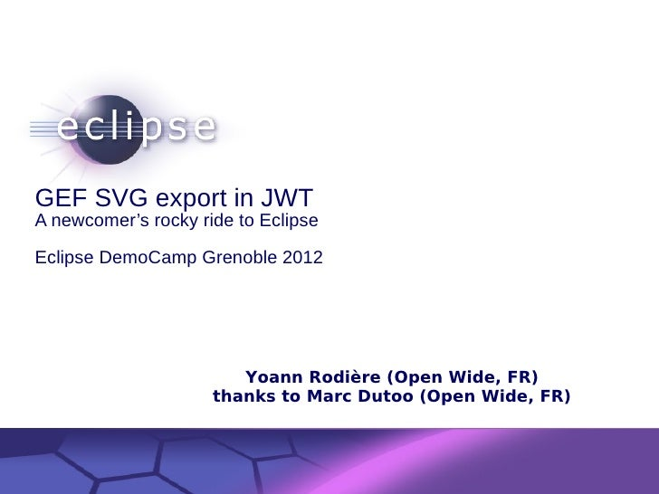 GEF SVG export in JWTA newcomer's rocky ride to EclipseEclipse DemoCamp Grenoble 2012                            Yoann Rod...
