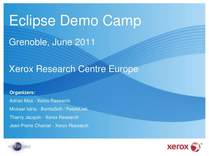 Eclipse Demo Camp<br />Grenoble, June 2011<br />Xerox Research Centre Europe<br />Organizers:<br />Adrian Mos - Xerox Rese...