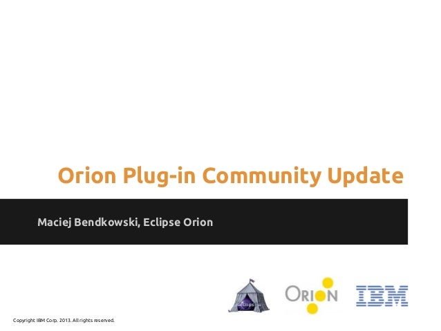 Maciej Bendkowski, Eclipse Orion Orion Plug-in Community Update Copyright IBM Corp. 2013. All rights reserved.
