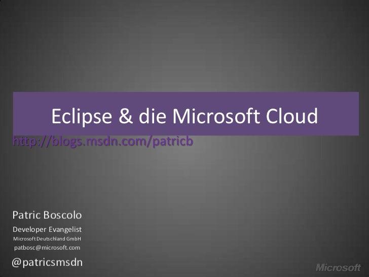 Eclipse & die Microsoft Cloudhttp://blogs.msdn.com/patricbPatric BoscoloDeveloper EvangelistMicrosoft Deutschland GmbHpatb...