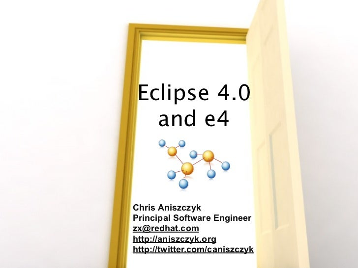 Eclipse e4     Chris Aniszczyk Principal Software Engineer, Red Hat http://aniszczyk.org http://www.twitter.com/caniszczyk