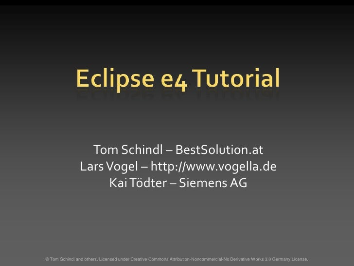 Eclipse e4 Tutorial<br />© Tom Schindl and others, Licensed under Creative Commons Attribution-Noncommercial-No Derivative...