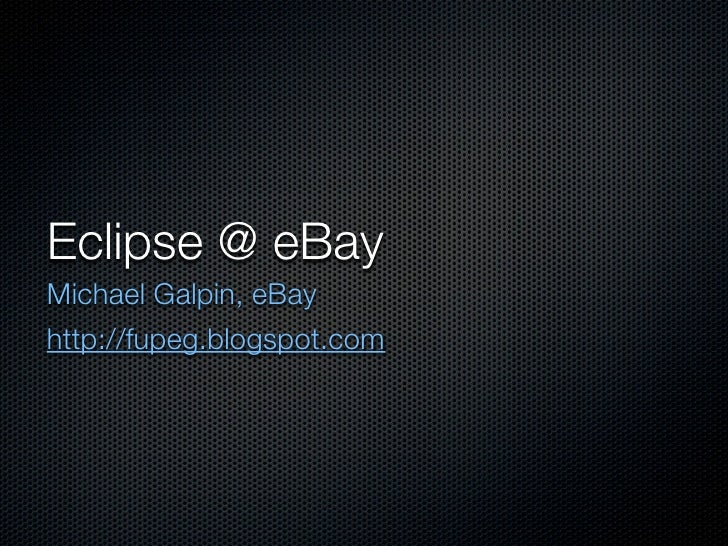 Eclipse @ eBay Michael Galpin, eBay http://fupeg.blogspot.com