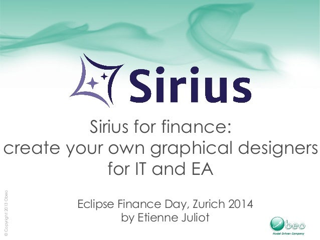 © Copyright 2013 Obeo  Sirius for finance:  create your own graphical designers  for IT and EA  Eclipse Finance Day, Zuric...