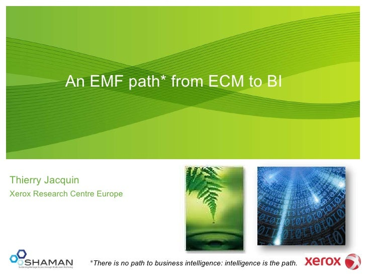 An EMF path* from ECM to BI   Thierry Jacquin Xerox Research Centre Europe * There is no path to business intelligence: in...