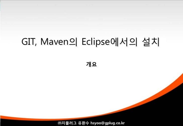 GIT, Maven의 Eclipse에서의 설치                 개요      ㈜지플러그 유환수 hsyoo@gplug.co.kr                1