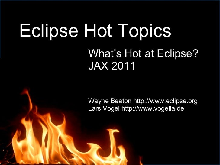 Eclipse Hot Topics What's Hot at Eclipse? JAX 2011 Wayne Beaton http://www.eclipse.org Lars Vogel http://www.vogella.de