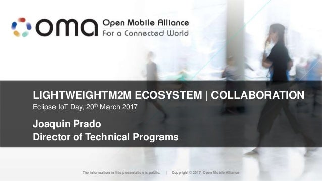 LIGHTWEIGHTM2M ECOSYSTEM   COLLABORATION Joaquin Prado Director of Technical Programs The information in this presentation...