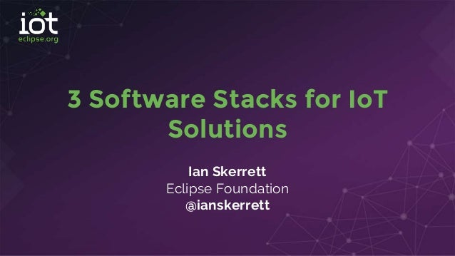 3 Software Stacks for IoT Solutions Ian Skerrett Eclipse Foundation @ianskerrett