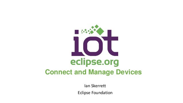 Connect and Manage Devices Ian Skerrett Eclipse Foundation