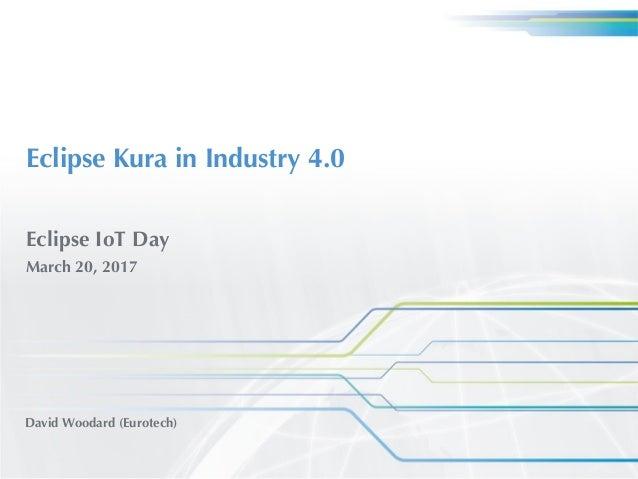 Eclipse Kura in Industry 4.0 David Woodard (Eurotech) Eclipse IoT Day March 20, 2017