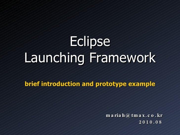 Eclipse Launching Framework <ul><li>brief introduction and prototype example </li></ul>[email_address] 2010.08