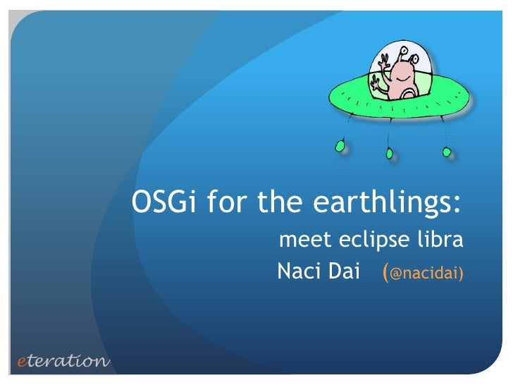 OSGi for the earthlings:                      meet eclipse libra                      Naci Dai (@nacidai)eteration