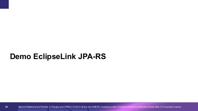 Demo EclipseLink JPA-RS  29  Beyond Relational and NoSQL to Polyglot and HTML5 | © 2013 Oracle and AGETO; Licensed under a...