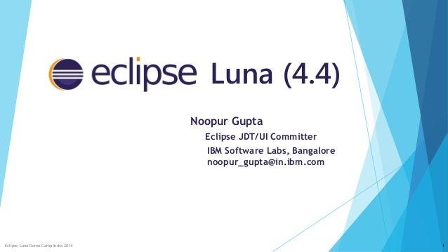 Luna (4.4) Noopur Gupta Eclipse JDT/UI Committer IBM Software Labs, Bangalore noopur_gupta@in.ibm.com Eclipse Luna Demo Ca...