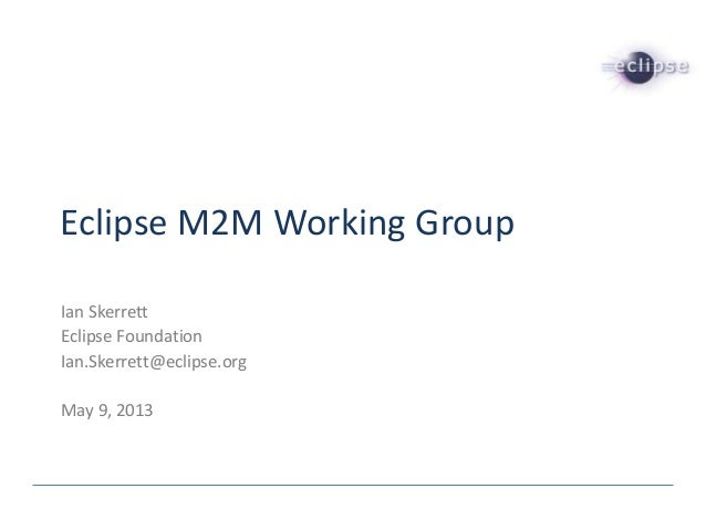 Eclipse M2M Working GroupIan SkerrettEclipse FoundationIan.Skerrett@eclipse.orgMay 9, 2013