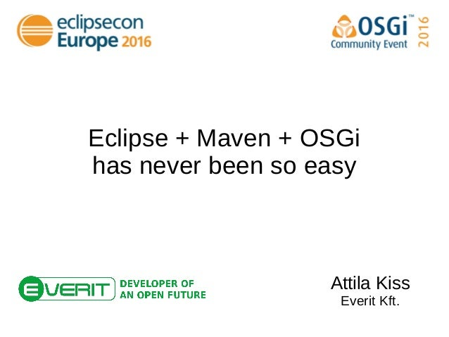 Eclipse + Maven + OSGi has never been so easy Attila Kiss Everit Kft.