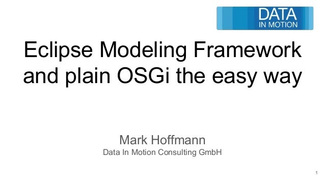Eclipse Modeling Framework and plain OSGi the easy way Mark Hoffmann Data In Motion Consulting GmbH 1