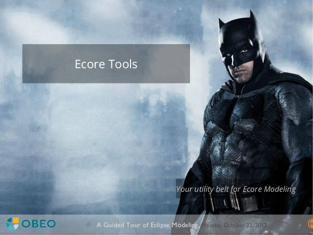 ©Copyright2017Obeo A Guided Tour of Eclipse Modeling, Monday, October 23, 2017 Ecore Tools Your utility belt for Ecore Mod...