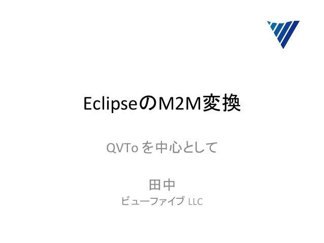 EclipseのM2M変換  QVTo を中心として                       田中     ビューファイブ LLC
