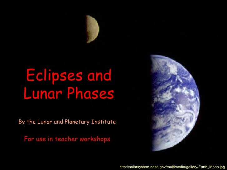 Eclipses and Lunar PhasesBy the Lunar and Planetary Institute  For use in teacher workshops                               ...