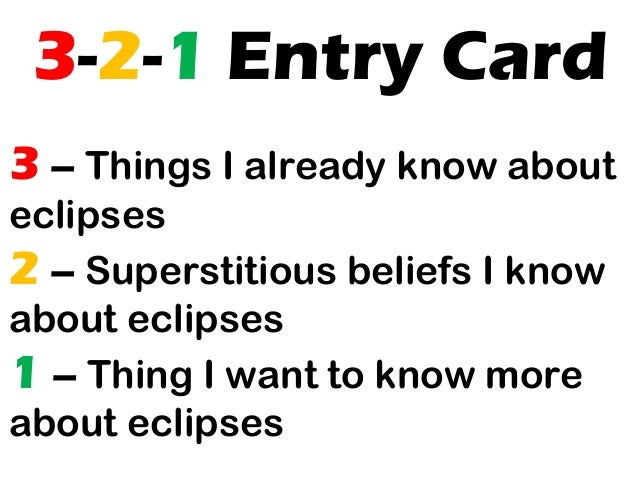 3-2-1 Entry Card 3 – Things I already know about eclipses 2 – Superstitious beliefs I know about eclipses 1 – Thing I want...