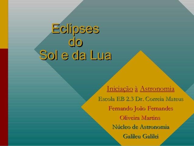 1 EclipsesEclipses dodo Sol e da LuaSol e da Lua Iniciação à Astronomia Escola EB 2.3 Dr. Correia MateusEscola EB 2.3 Dr. ...