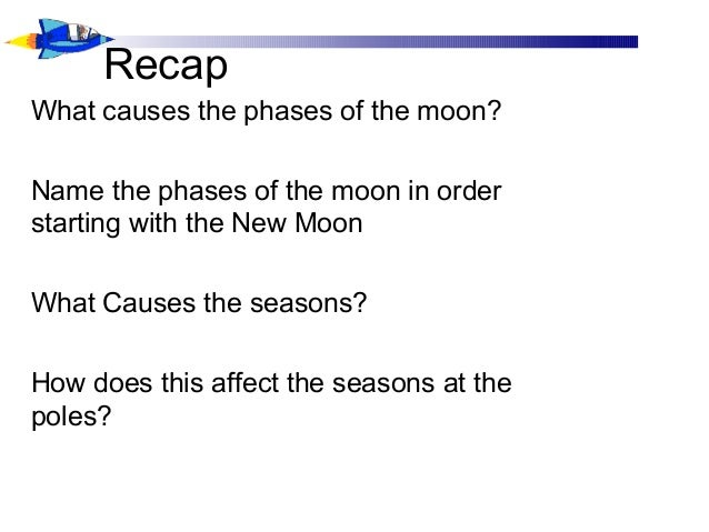 Recap What causes the phases of the moon? Name the phases of the moon in order starting with the New Moon What Causes the ...