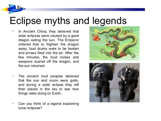Eclipse myths and legends • In Ancient China, they believed that solar eclipses were caused by a giant dragon eating the s...