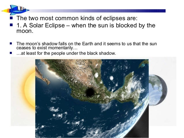  The two most common kinds of eclipses are:  1. A Solar Eclipse – when the sun is blocked by the moon.  The moon's shad...