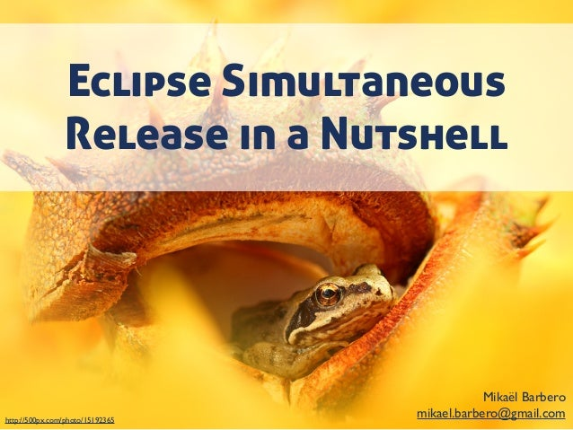Eclipse Simultaneous Release in a Nutshell Mikaël Barbero mikael.barbero@gmail.comhttp://500px.com/photo/15192365