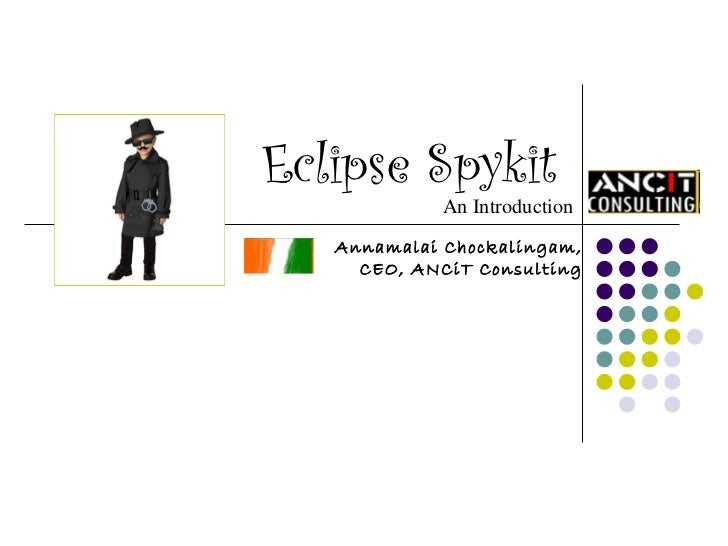 Eclipse Spykit  An Introduction Annamalai Chockalingam, CEO, ANCiT Consulting