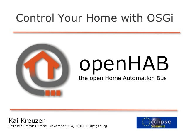 openHABthe open Home Automation Bus Control Your Home with OSGi Kai Kreuzer Eclipse Summit Europe, November 2-4, 2010, Lud...