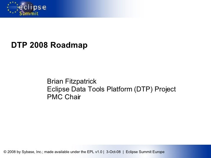DTP 2008 Roadmap Brian Fitzpatrick Eclipse Data Tools Platform (DTP) Project PMC Chair