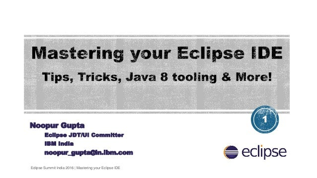 Noopur Gupta Eclipse JDT/UI Committer IBM India noopur_gupta@in.ibm.com 1 Eclipse Summit India 2016 | Mastering your Eclip...